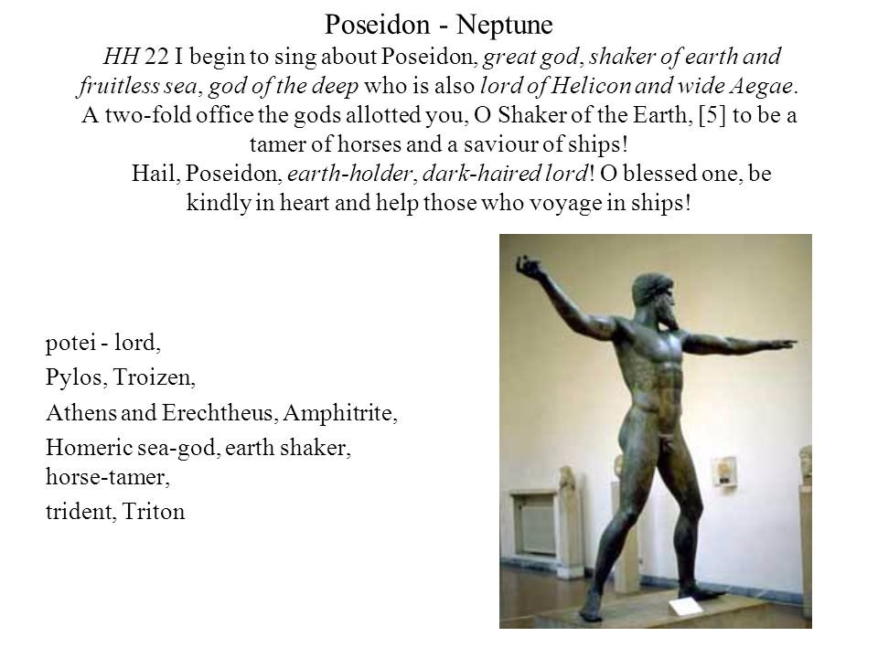 Poseidon - Neptune HH 22 I begin to sing about Poseidon, great god, shaker of earth and fruitless sea, god of the deep who is also lord of Helicon and wide Aegae. A two-fold office the gods allotted you, O Shaker of the Earth, [5] to be a tamer of horses and a saviour of ships! Hail, Poseidon, earth-holder, dark-haired lord! O blessed one, be kindly in heart and help those who voyage in ships!